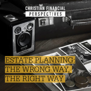 Christian Financial Perspectives Podcast Cover Art of vintage heirlooms titled Estate Planning The Wrong Way The Right Way