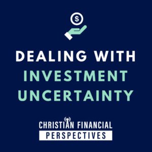 Dealing with Investment Uncertainty Cover Photo for Christian Financial Perspectives